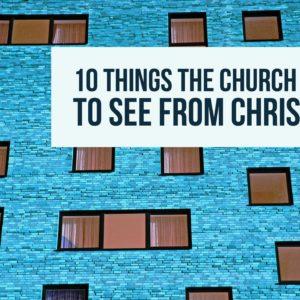 10 Things the Church Wants to See from Christians